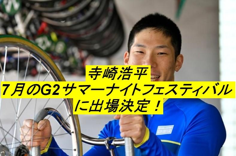 【競輪速報】寺崎浩平がG2サマーナイトフェスティバルに出場決定