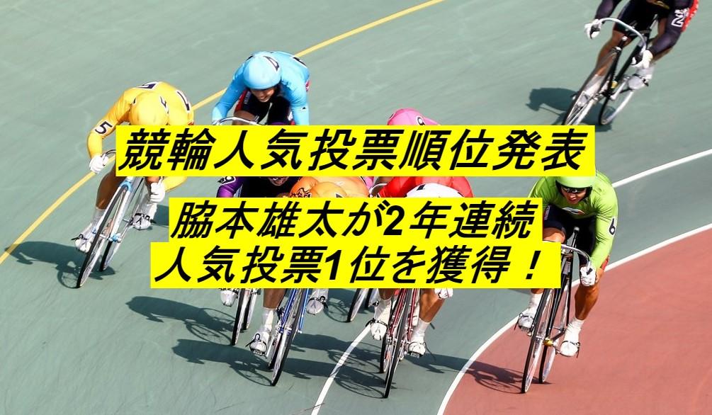 【競輪速報】オールスター競輪の人気投票結果発表!脇本雄太が2年連続1位!
