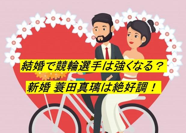 【競輪速報】競輪選手は結婚すれば強くなる…?