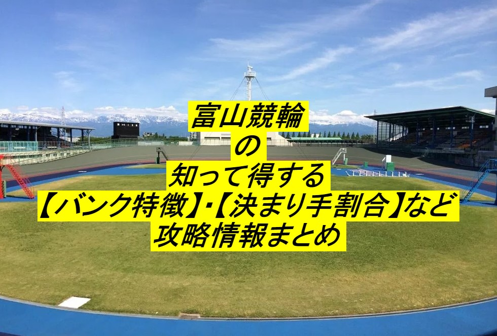 【知って得する競輪場の特徴】富山競輪場の勝率や決まり手まで