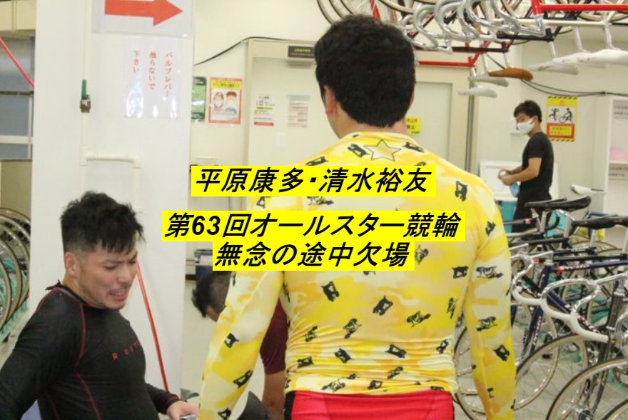 名古屋競輪 第63回 オールスター競輪 平原康太と清水裕友が途中欠場となった